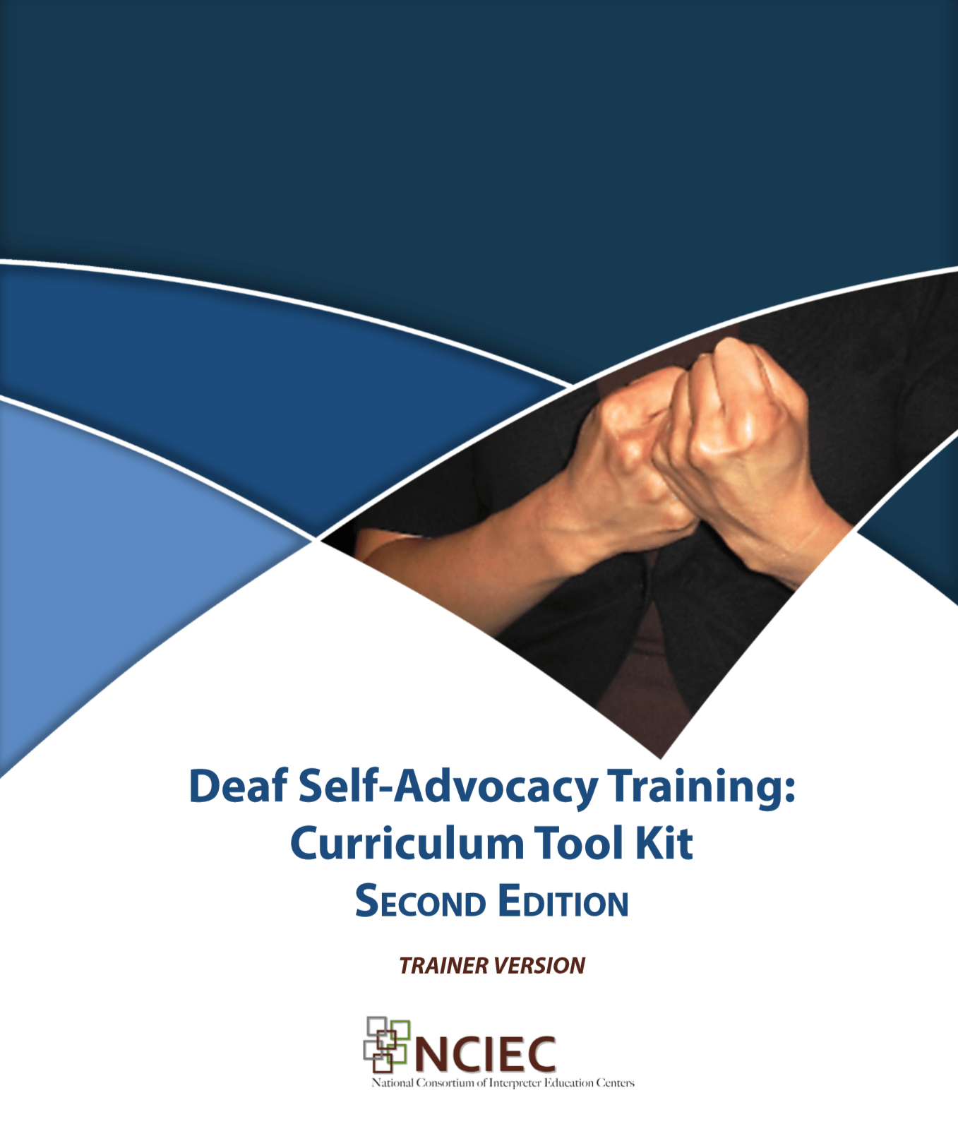 """Cover of the training manual entitled """"Deaf Self-Advocacy Training: Curriculum Tool Kit, Second Edition, Trainer Version"""" with the logo for NCIED (National Consortium of Interpreter Training Centers). Above the title is an abstract design in medium and dark blue, along with a photograph of two hands held in the shape of the sign for """"advocacy"""""""