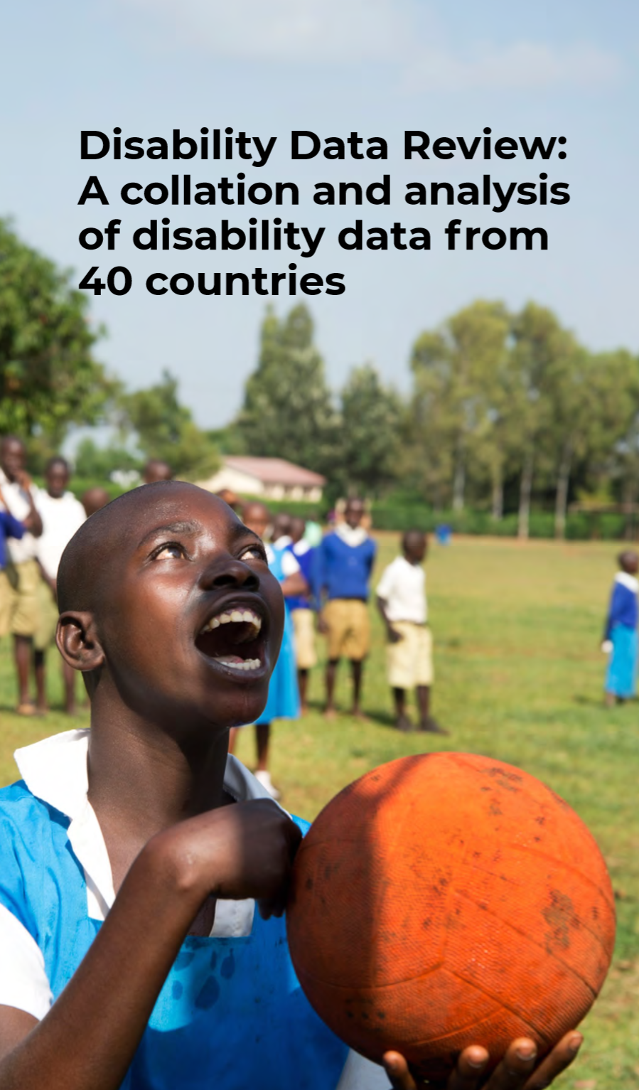 """Cover of a report entitled """"Disability Data Review: A collation and analysis of disability data from 40 countries"""". The color image on the cover shows an adolescent boy looking toward the sky while holding a large orange ball in his hands. More children are playing behind him in an open green field. Trees are visible further in the background."""