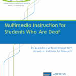 "Image shows the cover for the document entitled ""Multimedia Instruction for Students Who Are Deaf"". Above the title is the logo for the Center on Technology and Disability. Below the main title is the statement, ""Re-published with permission from American Institutes for Research"". The logo for American Institutes for Research is at the bottom of the page."