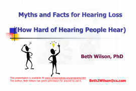 "First slide in a set of power point slides has the title ""Myths and facts for hearing loss (how hard of hearing people hear) by Beth Wilson, PhD."" At the bottom it says ""This presentation is available At www.nchearingloss.org/programs.htm The author, Beth Wilson has given permission for anyone to use it."""